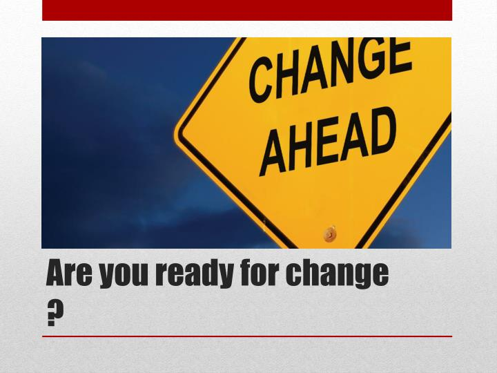 Are you ready for change ?