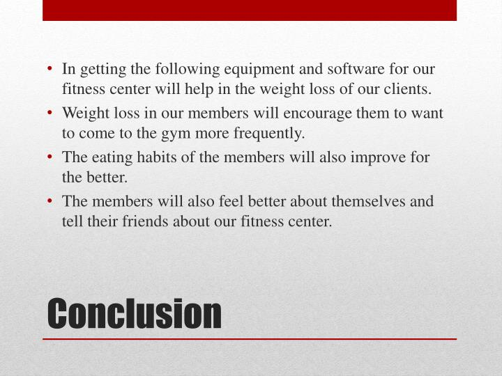 In getting the following equipment and software for our fitness center will help in the weight loss of our clients.
