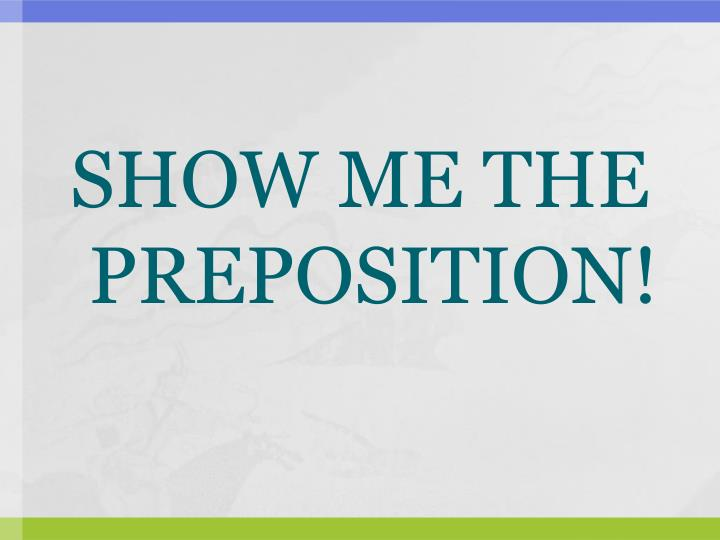 SHOW ME THE PREPOSITION!