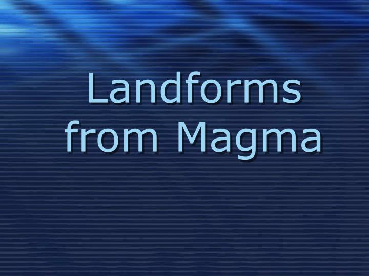 Landforms from Magma
