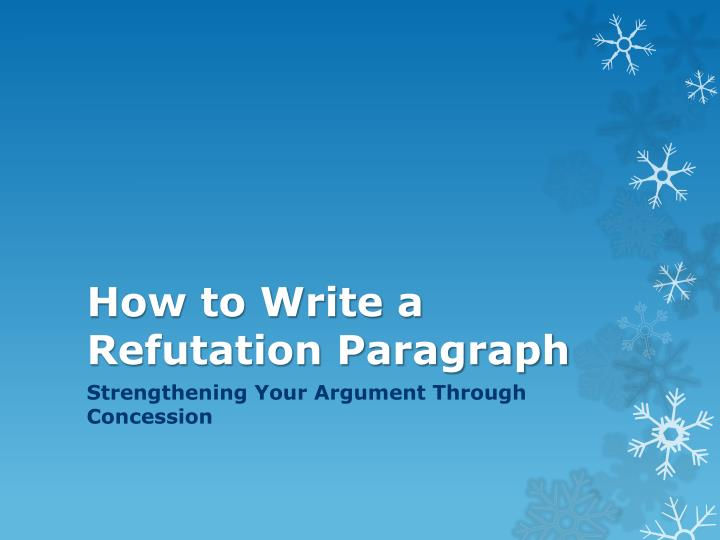 how to write a refutation essay An opposing point of view and its refutation  if you have ever gotten drunk and philosophized until morning, you already know how to write an argumentative essay.