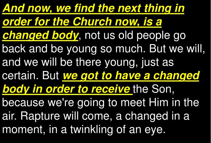 And now, we find the next thing in order for the Church now, is a changed body