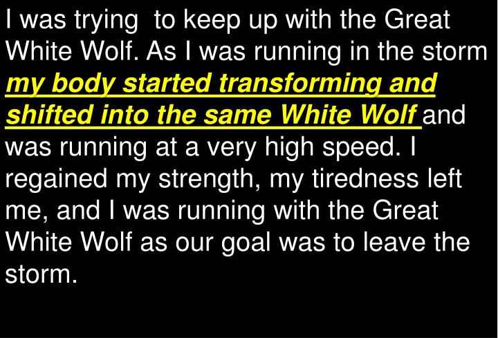 I was trying  to keep up with the Great White Wolf.