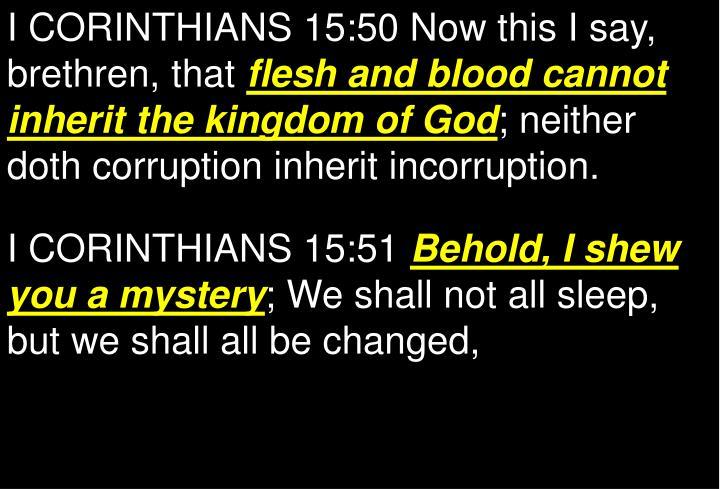 I CORINTHIANS 15:50 Now this I say, brethren, that