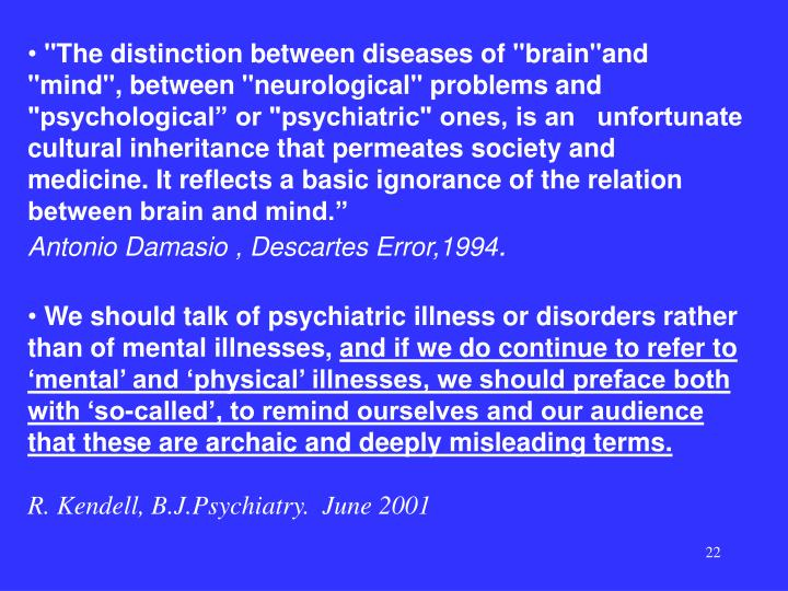 """The distinction between diseases of ""brain""and ""mind"", between ""neurological"" problems and ""psychological"" or ""psychiatric"" ones, is an   unfortunate cultural inheritance that permeates society and medicine. It reflects a basic ignorance of the relation between brain and mind."""