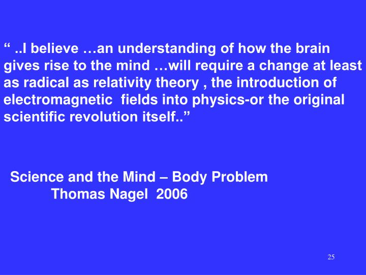 """ ..I believe …an understanding of how the brain gives rise to the mind …will require a change at least as radical as relativity theory , the introduction of electromagnetic  fields into physics-or the original scientific revolution itself.."""