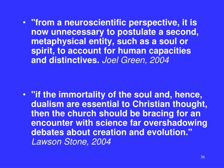 """from a neuroscientific perspective, it is now unnecessary to postulate a second, metaphysical entity, such as a soul or spirit, to account for human capacities and distinctives."
