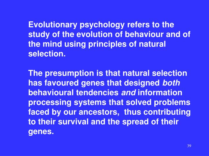 Evolutionary psychology refers to the study of the evolution of behaviour and of the mind using principles of natural selection.