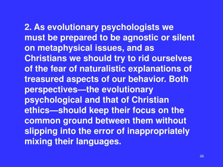 2. As evolutionary psychologists we must be prepared to be agnostic or silent on metaphysical issues, and as Christians we should try to rid ourselves of the fear of naturalistic explanations of treasured aspects of our behavior. Both perspectives—the evolutionary psychological and that of Christian ethics—should keep their focus on the common ground between them without slipping into the error of inappropriately mixing their languages.
