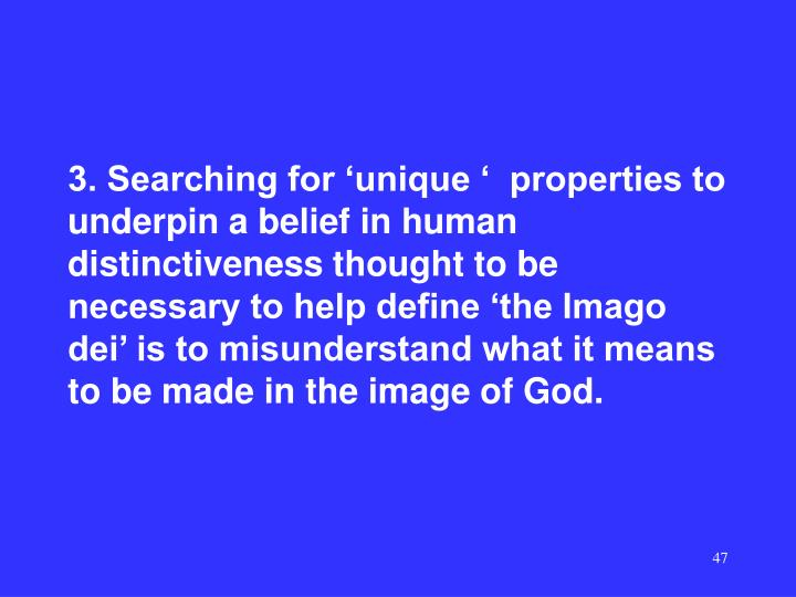 3. Searching for 'unique '  properties to underpin a belief in human distinctiveness thought to be necessary to help define 'the Imago dei' is to misunderstand what it means to be made in the image of God.