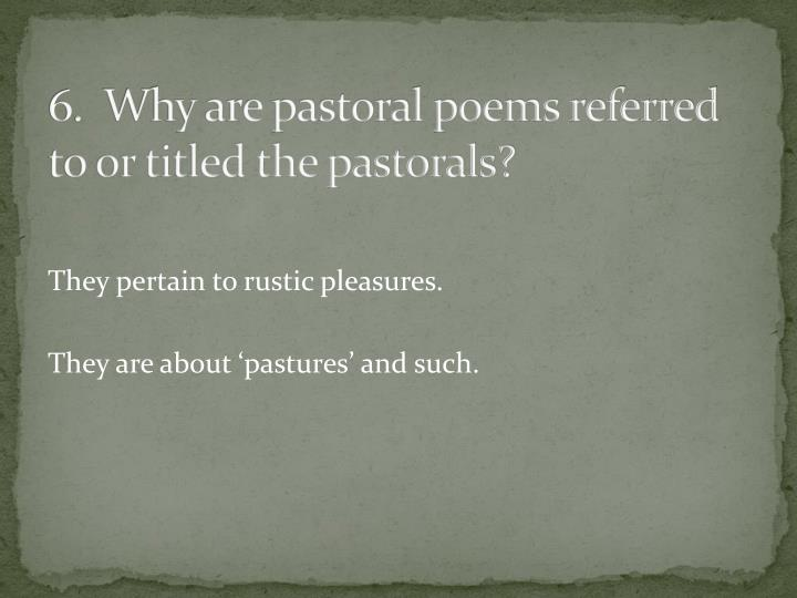 6.  Why are pastoral poems referred to or titled the pastorals?