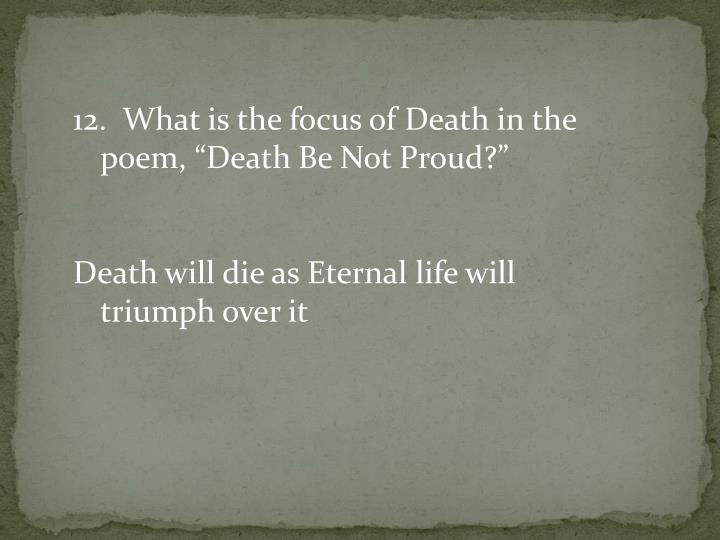 "12.  What is the focus of Death in the poem, ""Death Be Not Proud?"""
