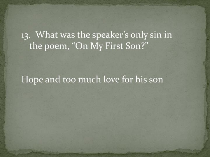 "13.  What was the speaker's only sin in the poem, ""On My First Son?"""