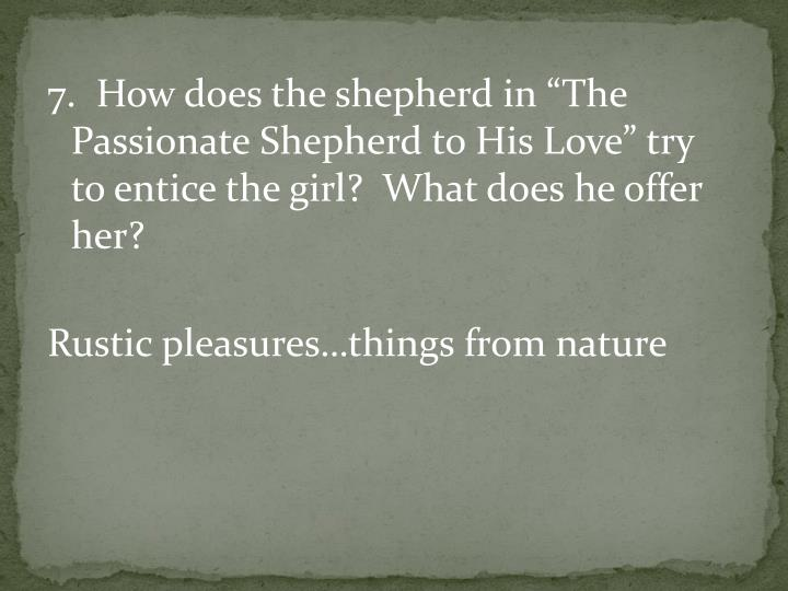 "7.  How does the shepherd in ""The Passionate Shepherd to His Love"" try to entice the girl?  What does he offer her?"