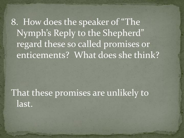 "8.  How does the speaker of ""The Nymph's Reply to the Shepherd"" regard these so called promises or enticements?  What does she think?"