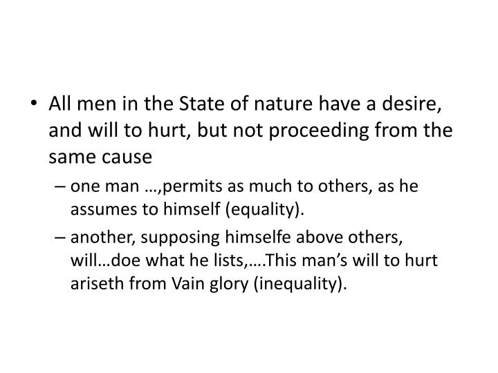 All men in the State of nature have a desire, and will to hurt, but not proceeding from the same cause