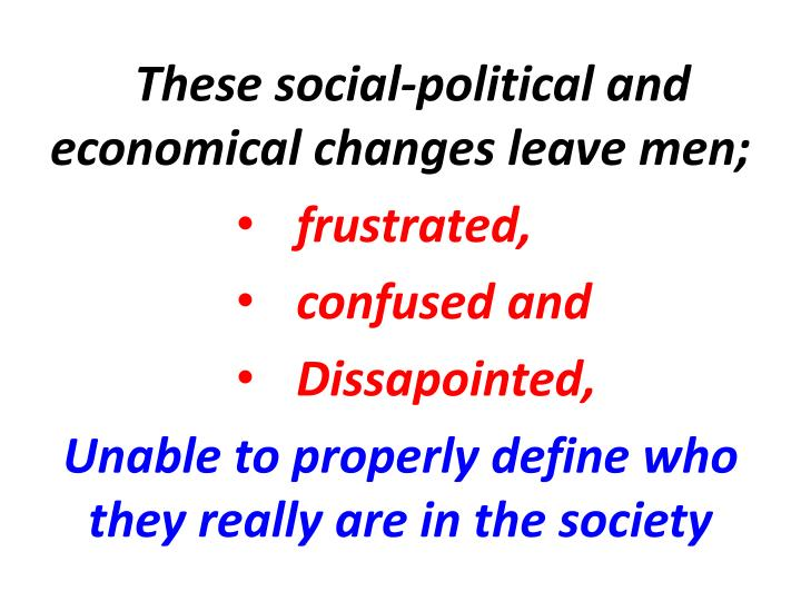 These social-political and economical changes leave men;