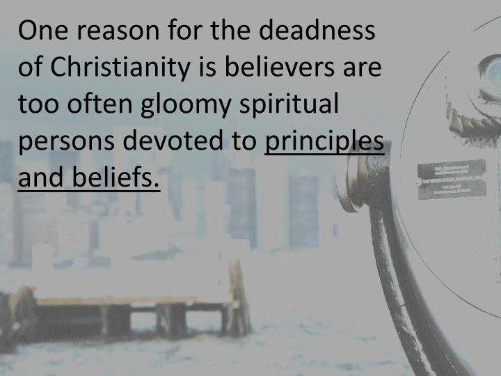 One reason for the deadness of Christianity is believers are too often gloomy spiritual persons devoted to