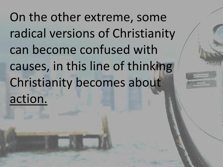 On the other extreme, some radical versions of Christianity can become confused with causes, in this line of thinking Christianity becomes about