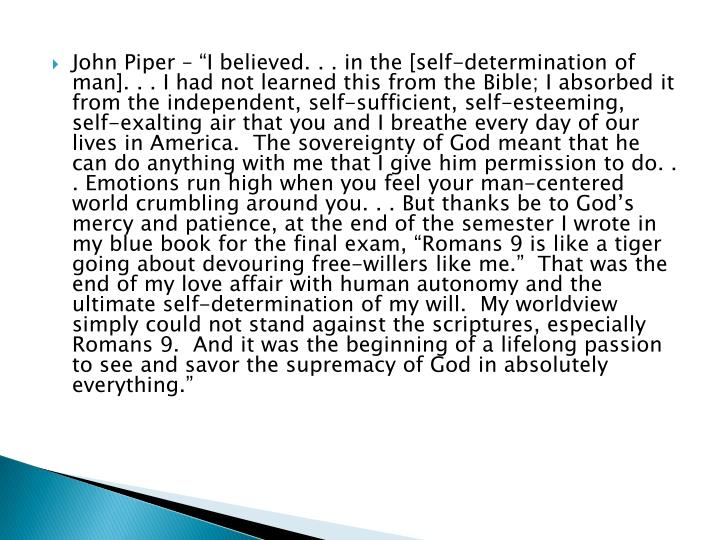 "John Piper – ""I believed. . . in the [self-determination of man]. . . I had not learned this from the Bible; I absorbed it from the independent, self-sufficient, self-esteeming, self-exalting air that you and I breathe every day of our lives in America.  The sovereignty of God meant that he can do anything with me that I give him permission to do. . . Emotions run high when you feel your man-centered world crumbling around you. . . But thanks be to God's mercy and patience, at the end of the semester I wrote in my blue book for the final exam, ""Romans 9 is like a tiger going about devouring free-"