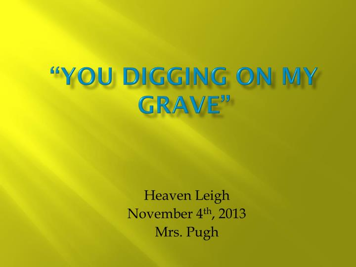 """You Digging on my grave"""