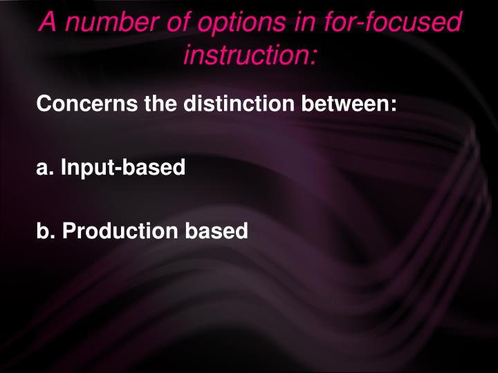 A number of options in for-focused instruction: