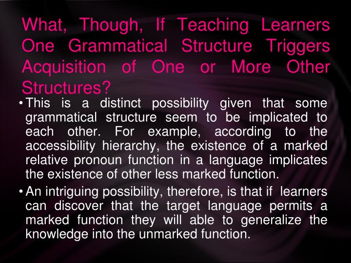 What, Though, If Teaching Learners One Grammatical Structure Triggers Acquisition of One or More Other Structures?