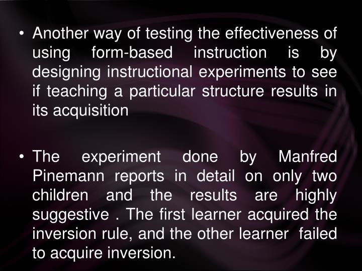 Another way of testing the effectiveness of using form-based instruction is by designing instructional experiments to see if teaching a particular structure results in its acquisition