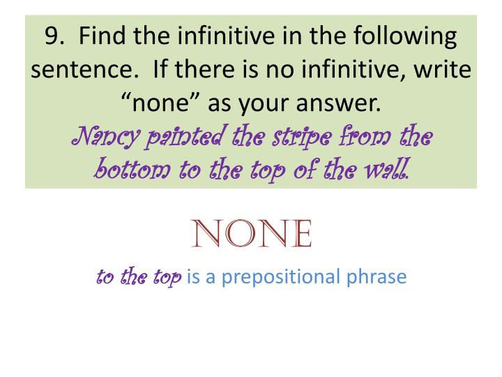 "9.  Find the infinitive in the following sentence.  If there is no infinitive, write ""none"" as your answer."