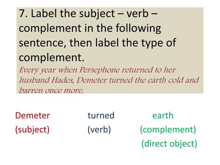 7. Label the subject – verb – complement in the following sentence, then label the type of complement.
