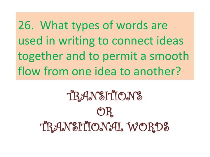 26.  What types of words are used in writing to connect ideas together and to permit a smooth flow from one idea to another?