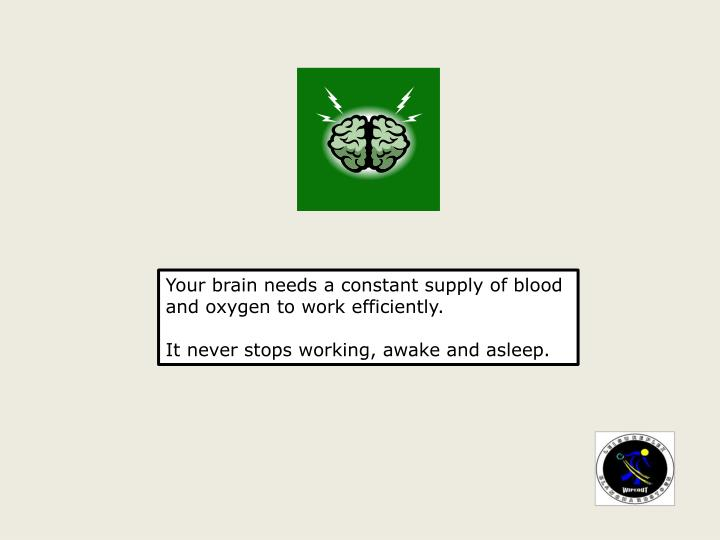 Your brain needs a constant supply of blood and oxygen to work efficiently.
