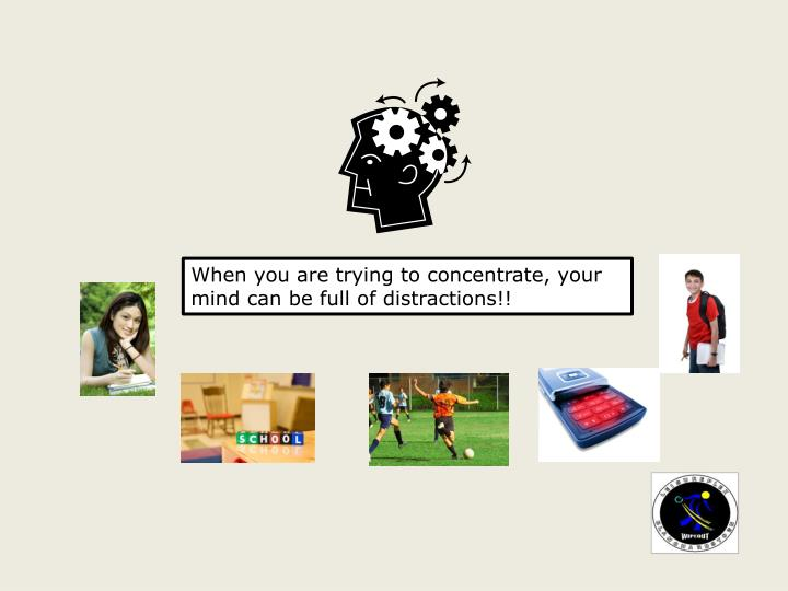 When you are trying to concentrate, your mind can be full of distractions!!