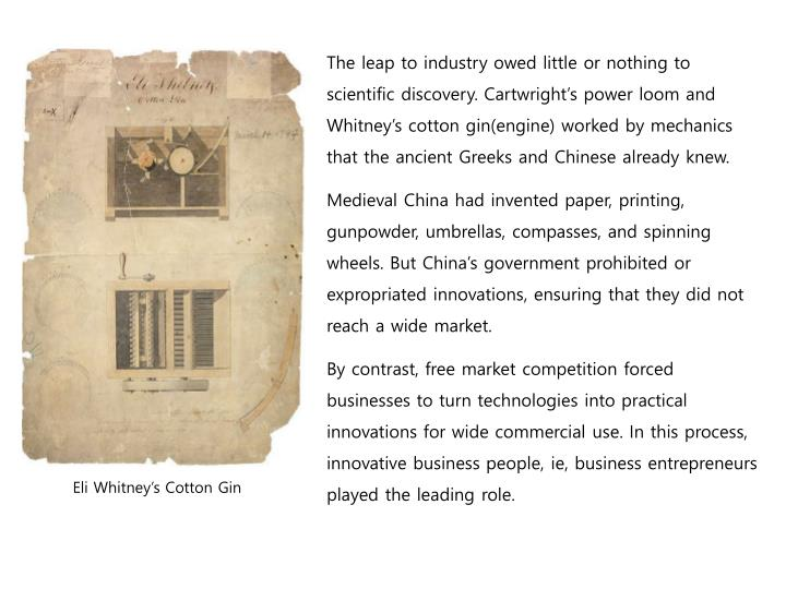 The leap to industry owed little or nothing to scientific discovery. Cartwright's power loom and Whitney's cotton gin(engine) worked by mechanics that the ancient Greeks and Chinese already knew.