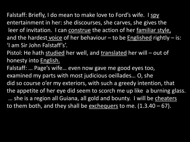 Falstaff: Briefly, I do mean to make love to Ford's wife.  I