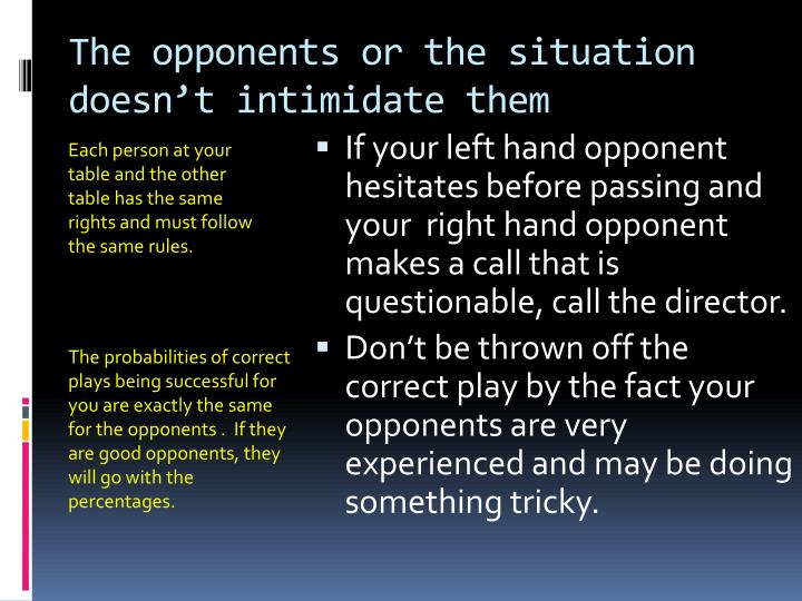 The opponents or the situation doesn't intimidate them
