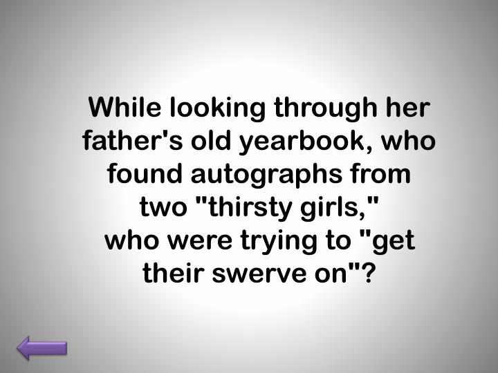 "While looking through her father's old yearbook, who found autographs from two ""thirsty girls,"""
