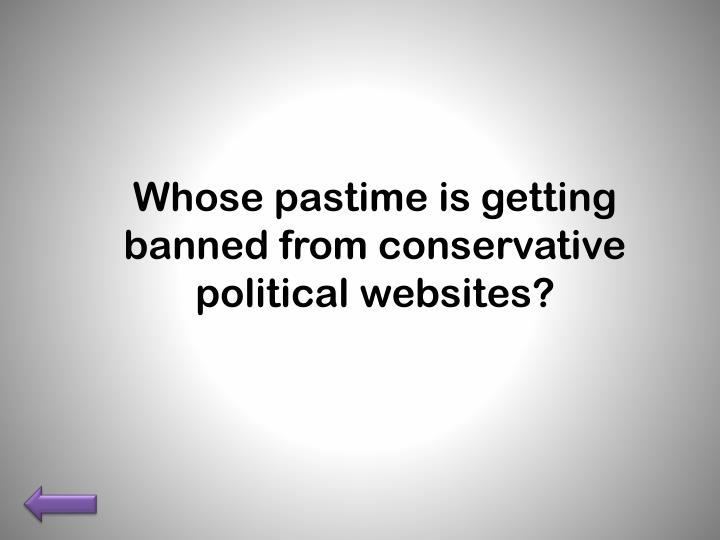 Whose pastime is getting banned from conservative political websites?