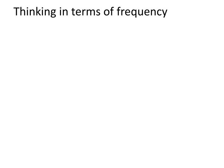 Thinking in terms of frequency