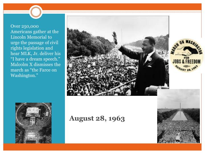 "Over 250,000 Americans gather at the Lincoln Memorial to urge the passage of civil rights legislation and hear MLK, Jr. deliver his ""I have a dream speech.""  Malcolm X dismisses the march as ""the Farce on Washington."""