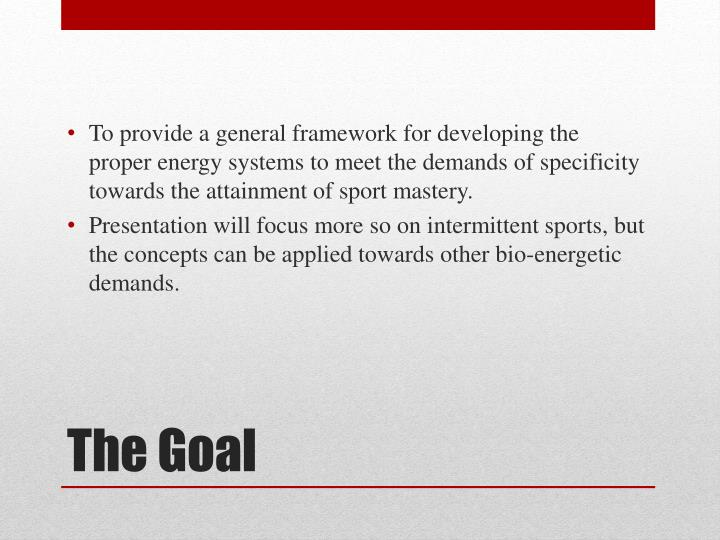 To provide a general framework for developing the proper energy systems to meet the demands of specificity towards the attainment of sport mastery.