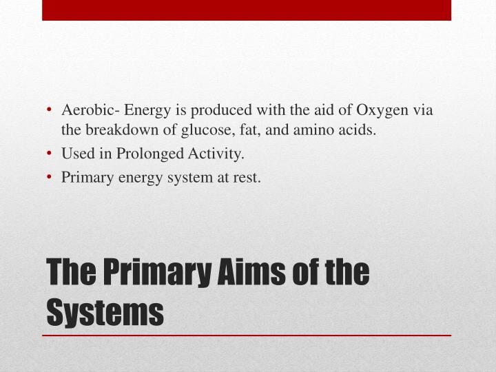 Aerobic- Energy is produced with the aid of Oxygen via the breakdown of glucose, fat, and amino acids.