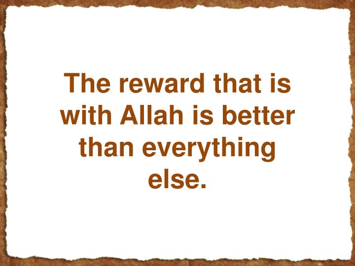 The reward that is with Allah is better than everything