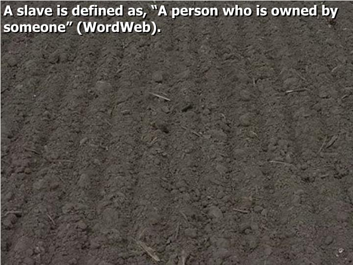 "A slave is defined as, ""A person who is owned by someone"" ("