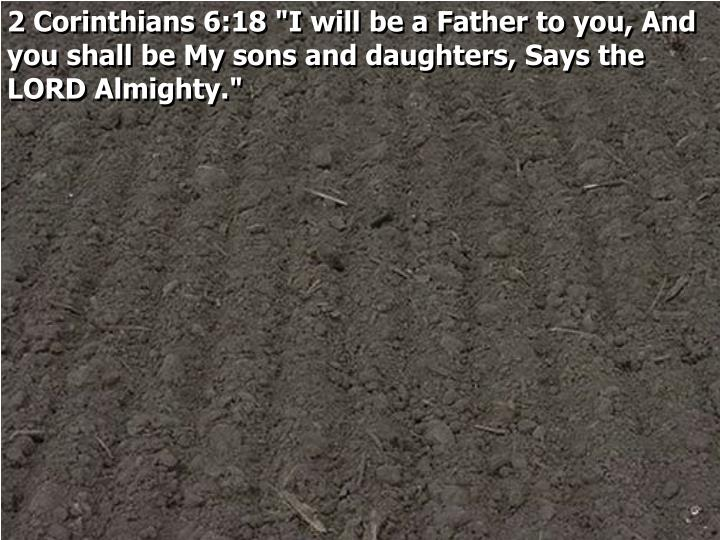 "2 Corinthians 6:18 ""I will be a Father to you, And you shall be My sons and daughters, Says the LORD Almighty."""