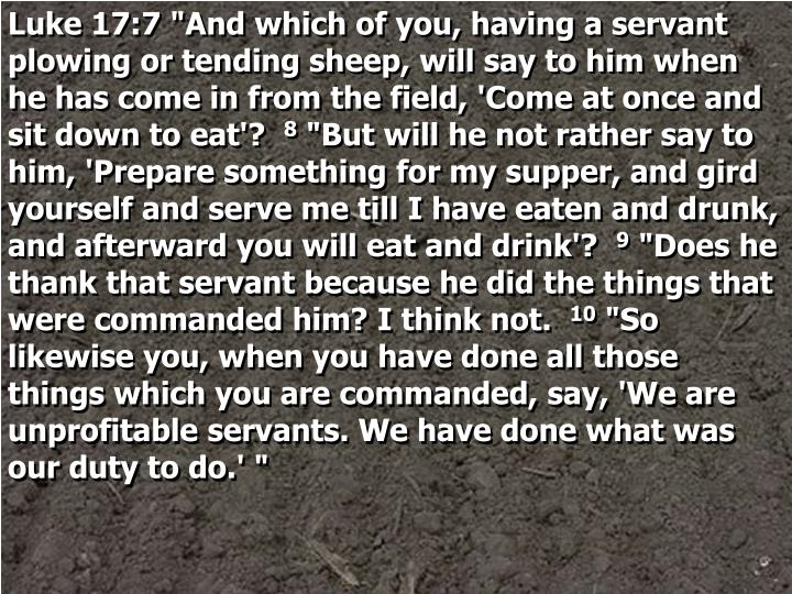 "Luke 17:7 ""And which of you, having a servant plowing or tending sheep, will say to him when he has come in from the field, 'Come at once and sit down to eat'?"
