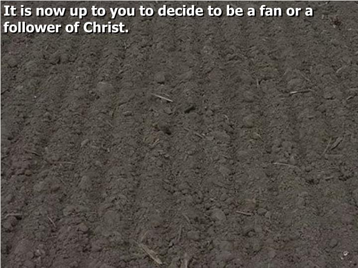 It is now up to you to decide to be a fan or a follower of Christ.