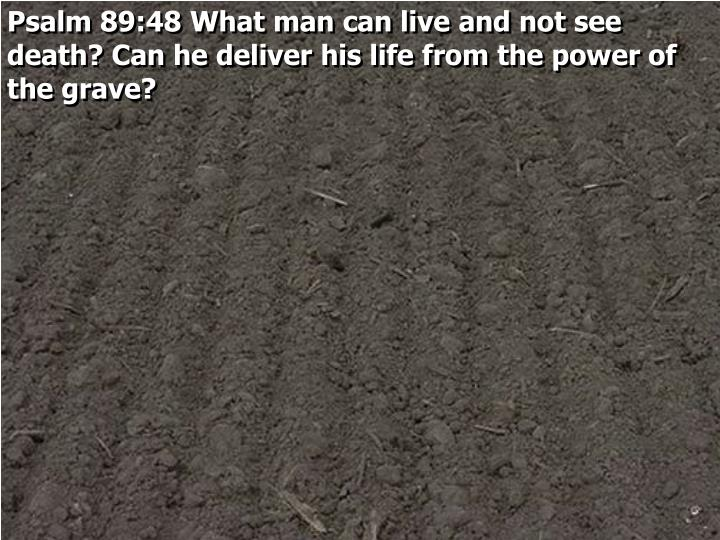 Psalm 89:48 What man can live and not see death? Can he deliver his life from the power of the grave?