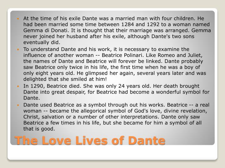 At the time of his exile Dante was a married man with four children. He had been married some time between 1284 and 1292 to a woman named Gemma di Donati. It is thought that their marriage was arranged. Gemma never joined her husband after his exile, although Dante's two sons eventually did.
