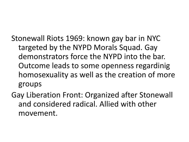 Stonewall Riots 1969: known gay bar in NYC targeted by the NYPD Morals Squad. Gay demonstrators force the NYPD into the bar. Outcome leads to some openness